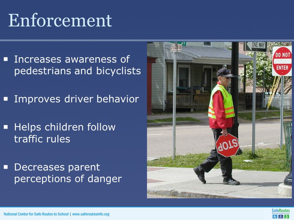 Enforcement  Increases awareness of pedestrians and bicyclists  Improves driver behavior  Helps children follow traffic rules  Decreases parent perceptions of danger