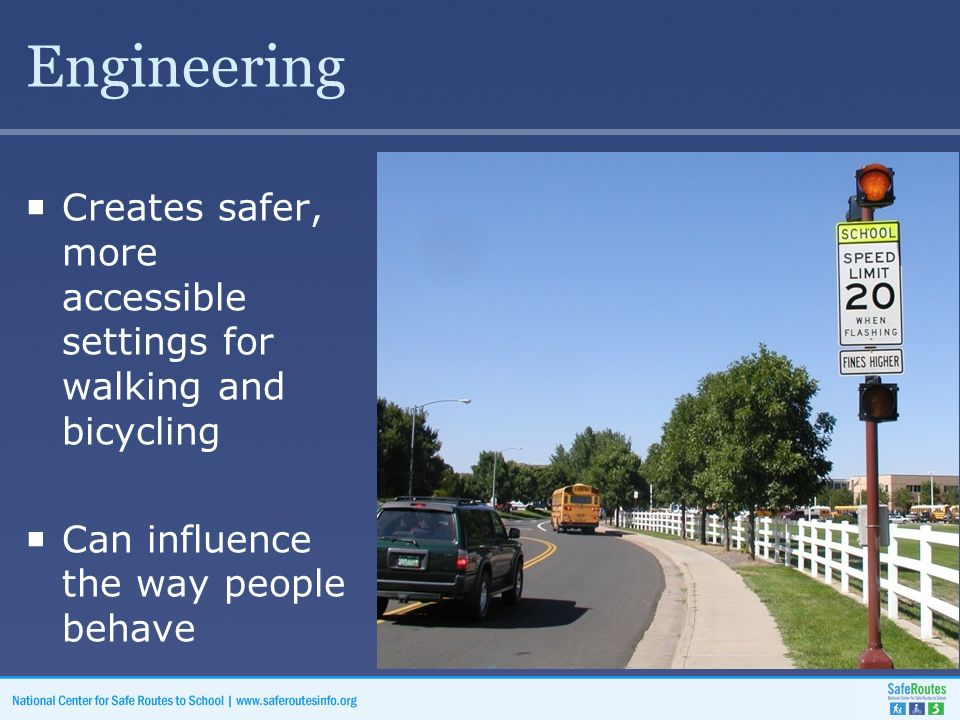 Engineering  Creates safer, more accessible settings for walking and bicycling  Can influence the way people behave