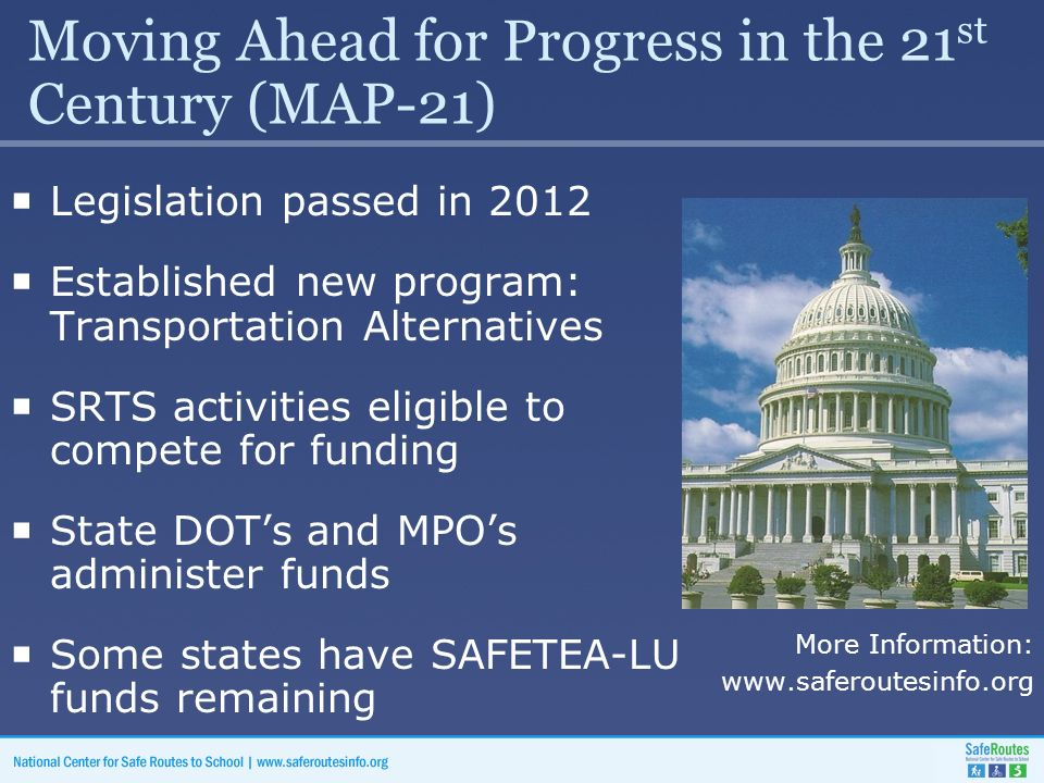 Moving Ahead for Progress in the 21 st Century (MAP-21)  Legislation passed in 2012  Established new program: Transportation Alternatives  SRTS activities eligible to compete for funding  State DOT's and MPO's administer funds  Some states have SAFETEA-LU funds remaining More Information: