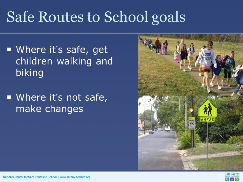 Safe Routes to School goals  Where it's safe, get children walking and biking  Where it's not safe, make changes