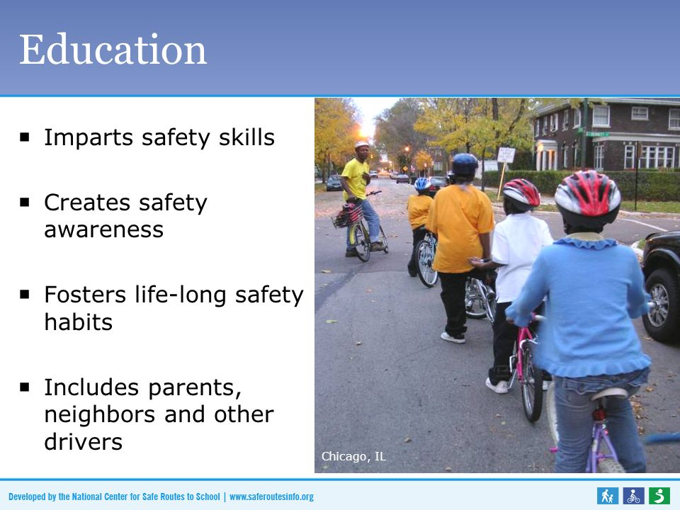 Education  Imparts safety skills  Creates safety awareness  Fosters life-long safety habits  Includes parents, neighbors and other drivers Chicago, IL