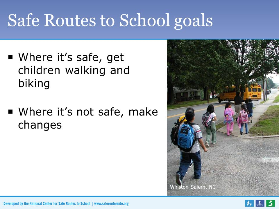 Safe Routes to School goals  Where it's safe, get children walking and biking  Where it's not safe, make changes Winston-Salem, NC