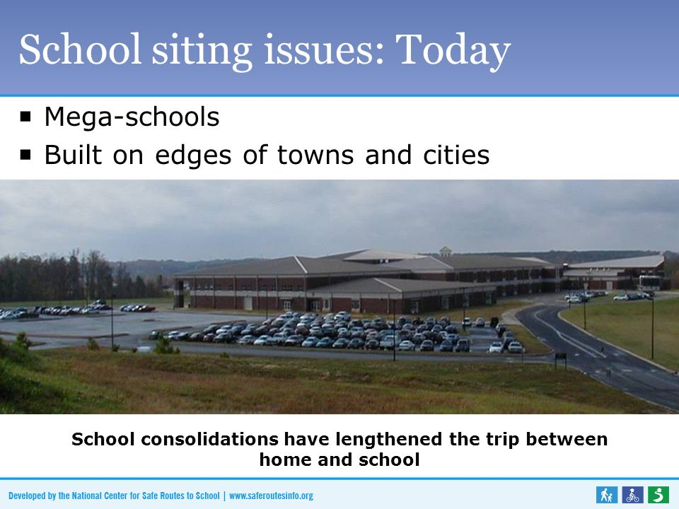School siting issues: Today  Mega-schools  Built on edges of towns and cities School consolidation has lengthened the trip between home and school School consolidations have lengthened the trip between home and school School consolidations have lengthened the trip between home and school