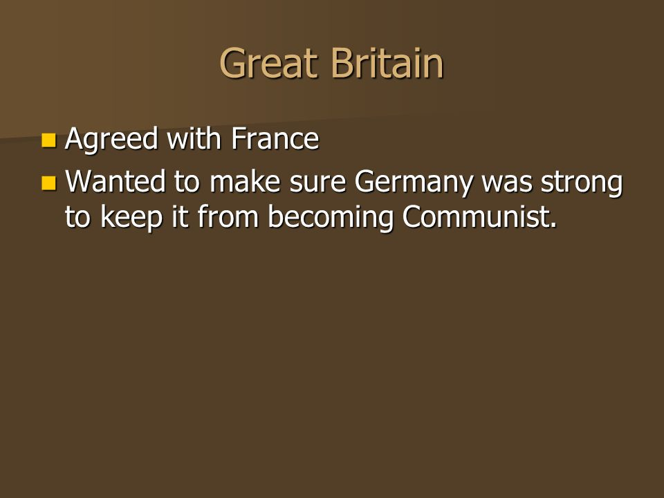 Great Britain Agreed with France Agreed with France Wanted to make sure Germany was strong to keep it from becoming Communist.
