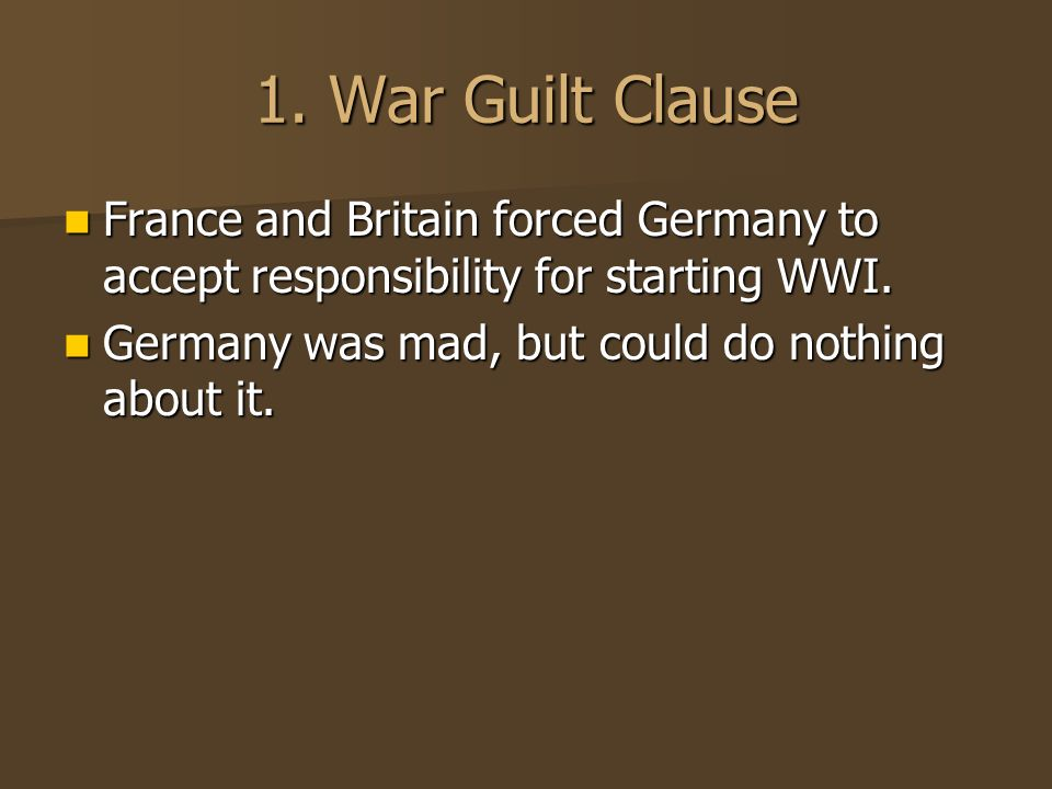 1. War Guilt Clause France and Britain forced Germany to accept responsibility for starting WWI.