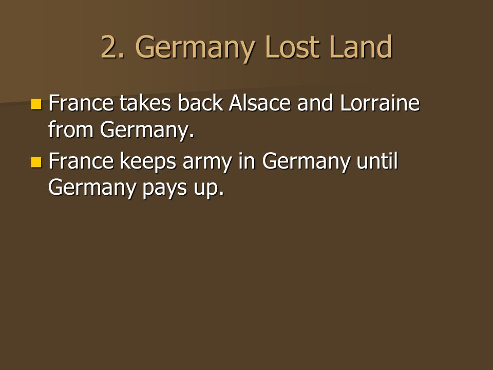 2. Germany Lost Land France takes back Alsace and Lorraine from Germany.