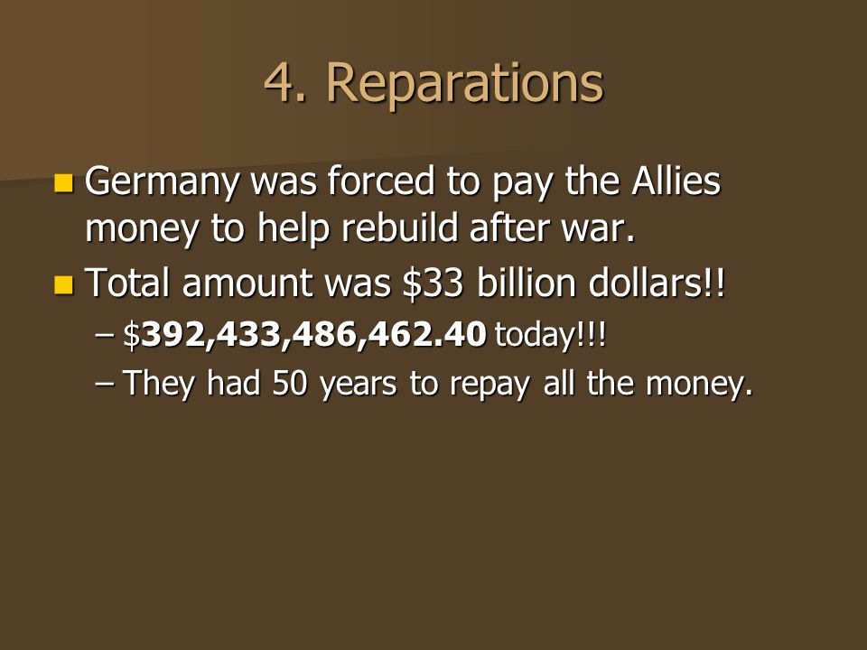 4. Reparations Germany was forced to pay the Allies money to help rebuild after war.