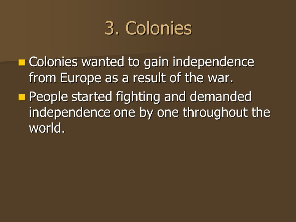 3. Colonies Colonies wanted to gain independence from Europe as a result of the war.