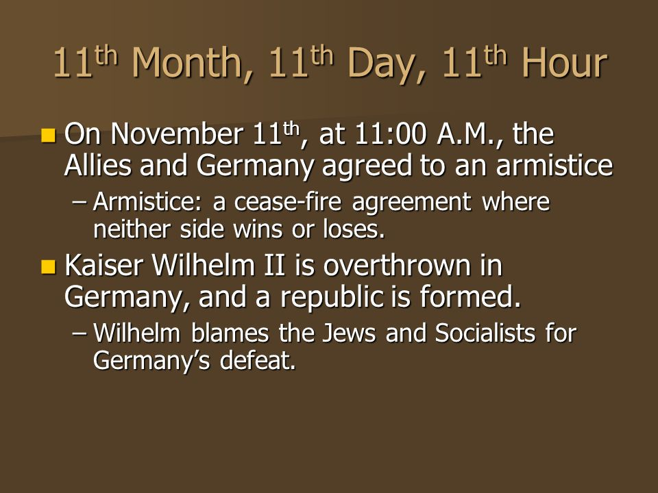 11 th Month, 11 th Day, 11 th Hour On November 11 th, at 11:00 A.M., the Allies and Germany agreed to an armistice On November 11 th, at 11:00 A.M., the Allies and Germany agreed to an armistice –Armistice: a cease-fire agreement where neither side wins or loses.
