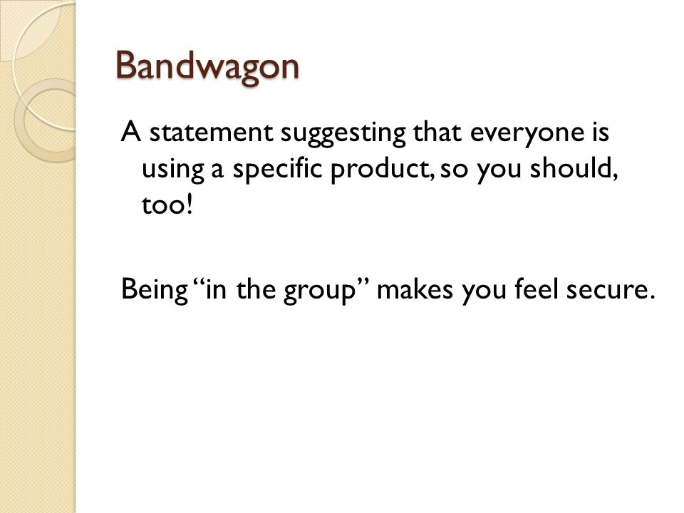 Bandwagon A statement suggesting that everyone is using a specific product, so you should, too.
