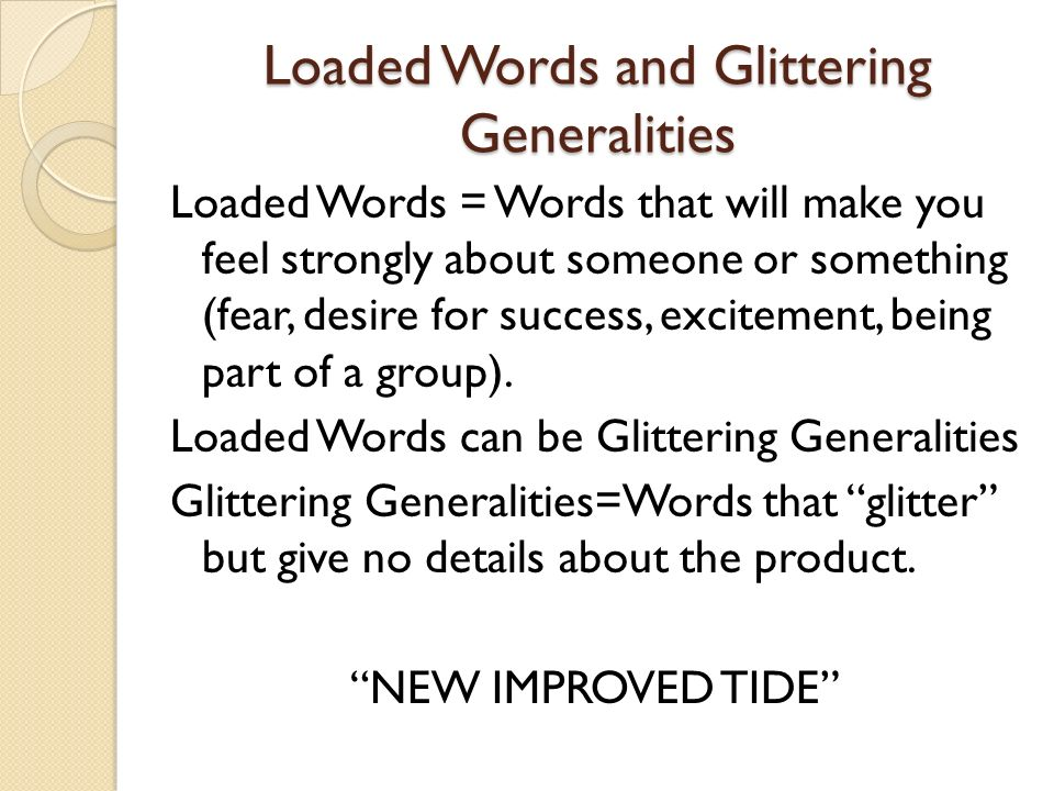 Loaded Words and Glittering Generalities Loaded Words = Words that will make you feel strongly about someone or something (fear, desire for success, excitement, being part of a group).