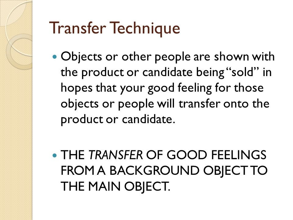 Transfer Technique Objects or other people are shown with the product or candidate being sold in hopes that your good feeling for those objects or people will transfer onto the product or candidate.