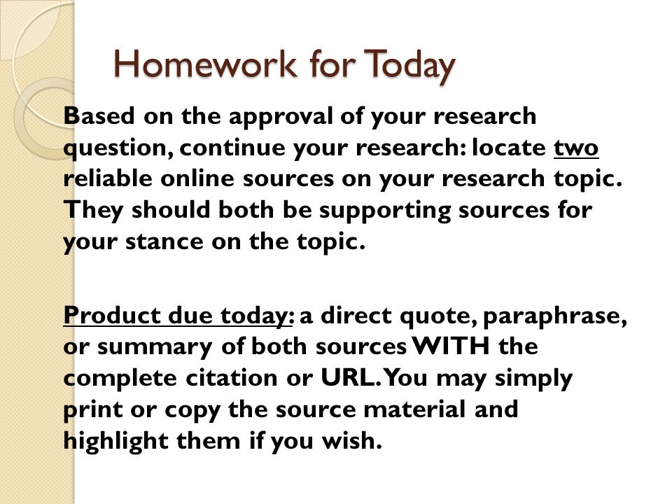 Homework for Today Based on the approval of your research question, continue your research: locate two reliable online sources on your research topic.