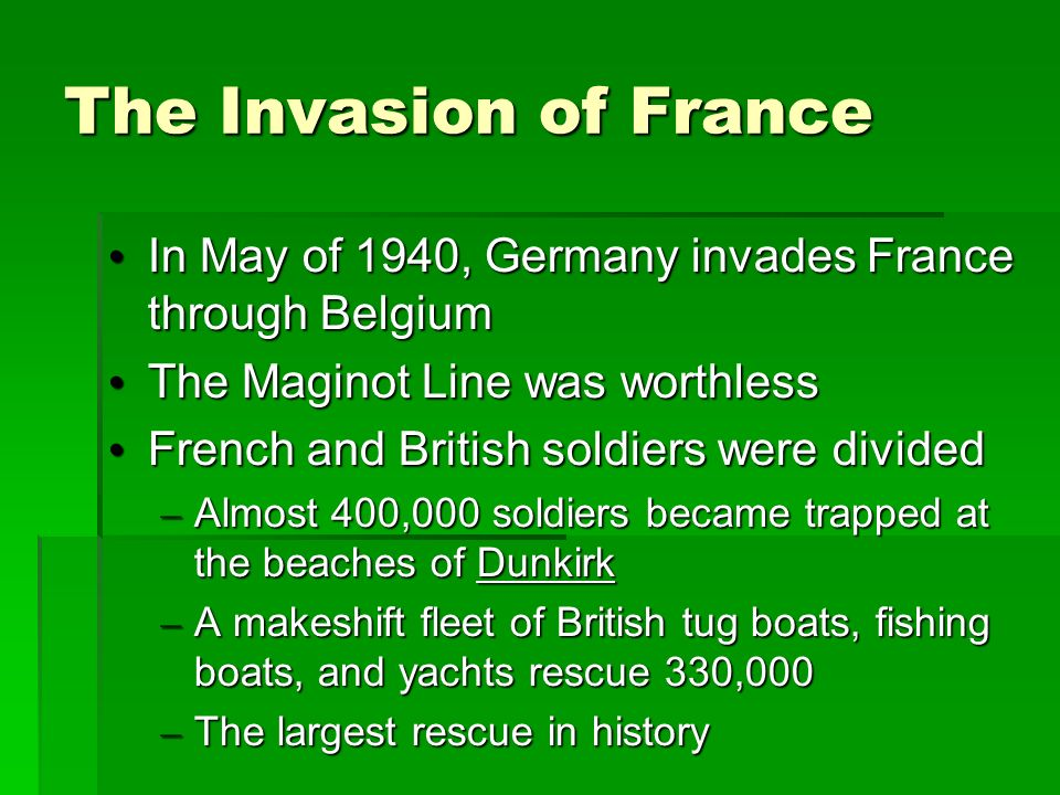 The Invasion of France In May of 1940, Germany invades France through Belgium In May of 1940, Germany invades France through Belgium The Maginot Line was worthless The Maginot Line was worthless French and British soldiers were divided French and British soldiers were divided – Almost 400,000 soldiers became trapped at the beaches of Dunkirk – A makeshift fleet of British tug boats, fishing boats, and yachts rescue 330,000 – The largest rescue in history