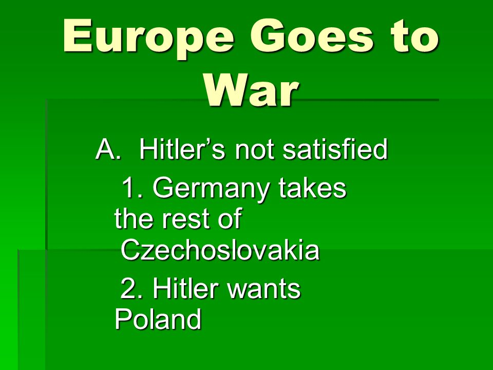 Europe Goes to War A. Hitler's not satisfied 1. Germany takes the rest of Czechoslovakia 2.