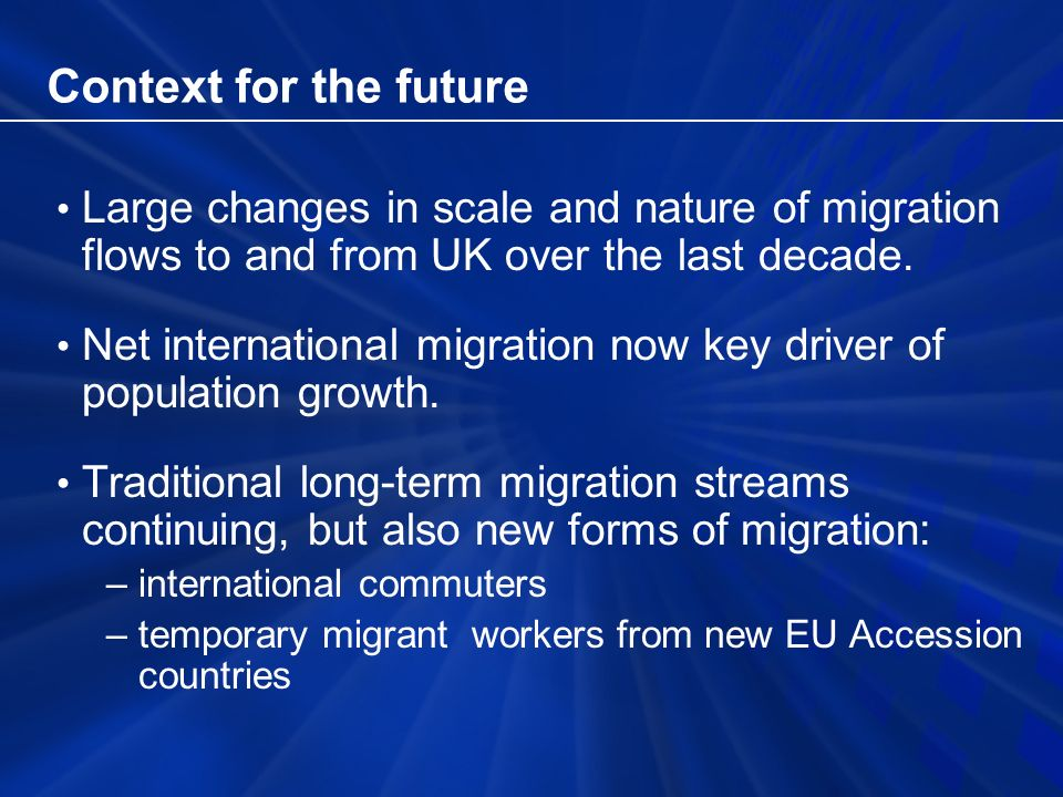 Context for the future Large changes in scale and nature of migration flows to and from UK over the last decade.