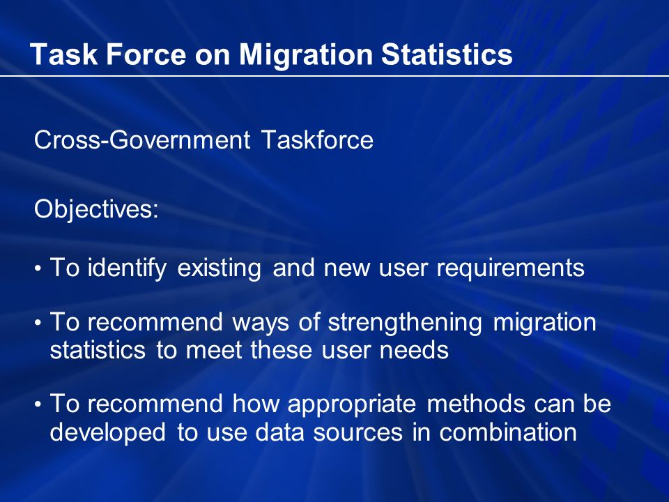 Task Force on Migration Statistics Cross-Government Taskforce Objectives: To identify existing and new user requirements To recommend ways of strengthening migration statistics to meet these user needs To recommend how appropriate methods can be developed to use data sources in combination