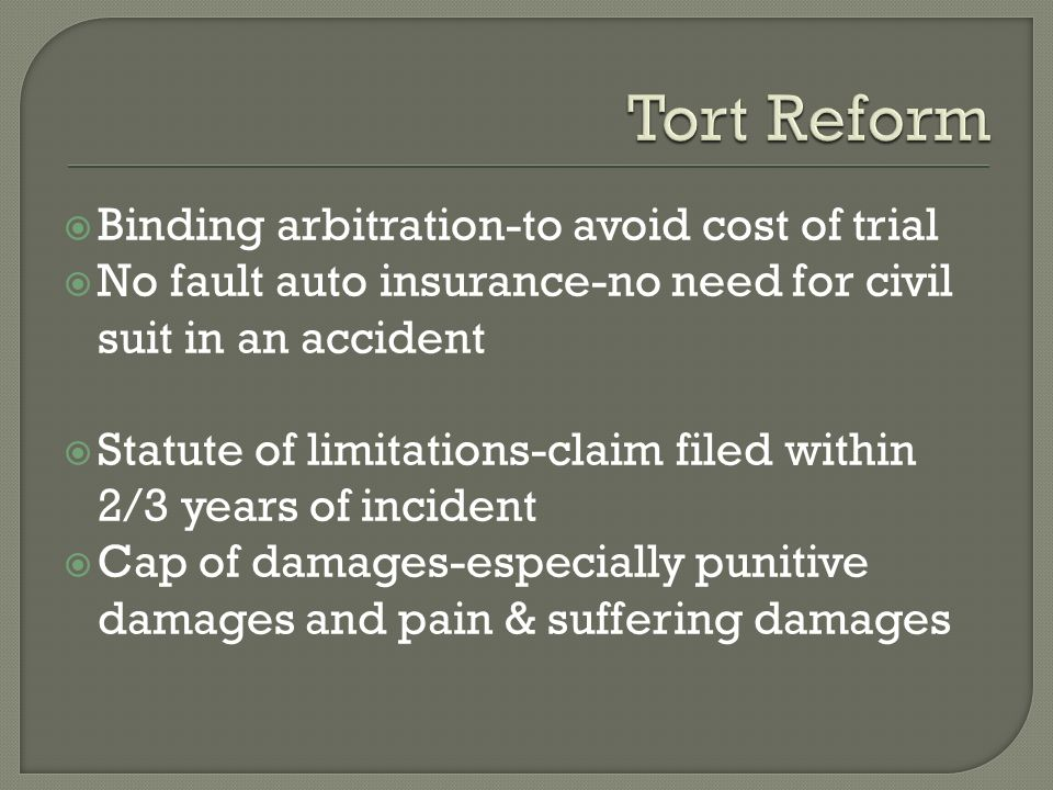  Binding arbitration-to avoid cost of trial  No fault auto insurance-no need for civil suit in an accident  Statute of limitations-claim filed within 2/3 years of incident  Cap of damages-especially punitive damages and pain & suffering damages