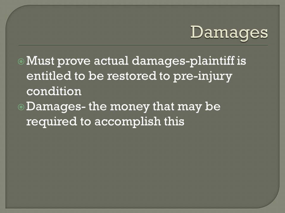  Must prove actual damages-plaintiff is entitled to be restored to pre-injury condition  Damages- the money that may be required to accomplish this