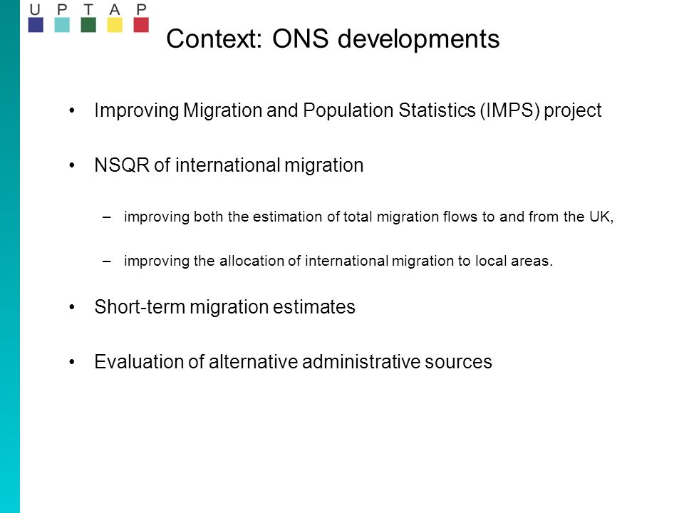 Context: ONS developments Improving Migration and Population Statistics (IMPS) project NSQR of international migration –improving both the estimation of total migration flows to and from the UK, –improving the allocation of international migration to local areas.