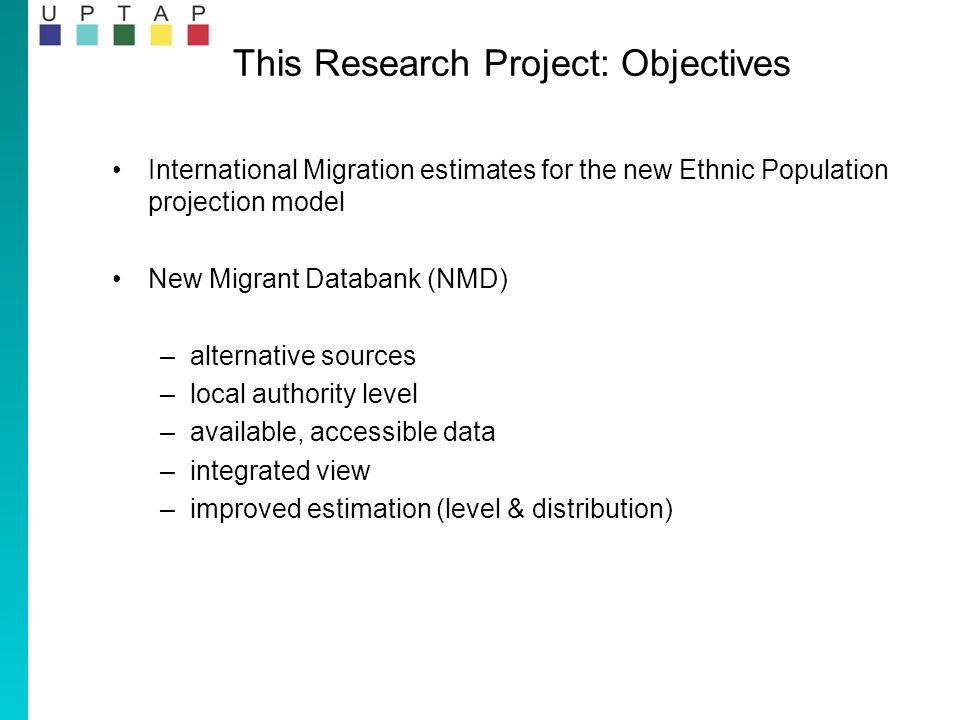 This Research Project: Objectives International Migration estimates for the new Ethnic Population projection model New Migrant Databank (NMD) –alternative sources –local authority level –available, accessible data –integrated view –improved estimation (level & distribution)