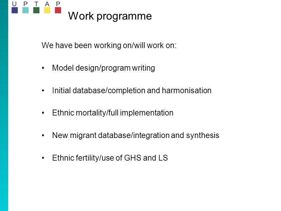 We have been working on/will work on: Model design/program writing Initial database/completion and harmonisation Ethnic mortality/full implementation New migrant database/integration and synthesis Ethnic fertility/use of GHS and LS Work programme