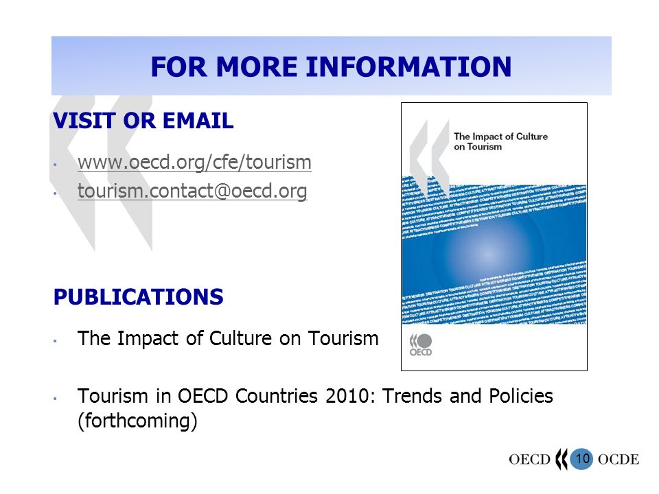 10 FOR MORE INFORMATION VISIT OR  PUBLICATIONS The Impact of Culture on Tourism Tourism in OECD Countries 2010: Trends and Policies (forthcoming)