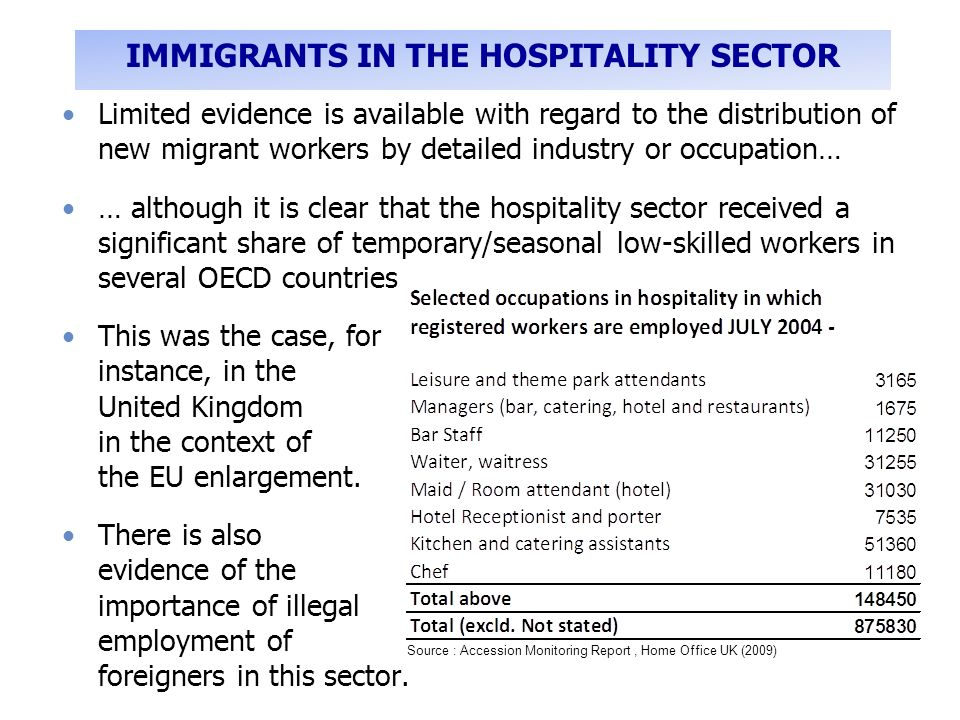 Limited evidence is available with regard to the distribution of new migrant workers by detailed industry or occupation… … although it is clear that the hospitality sector received a significant share of temporary/seasonal low-skilled workers in several OECD countries This was the case, for instance, in the United Kingdom in the context of the EU enlargement.