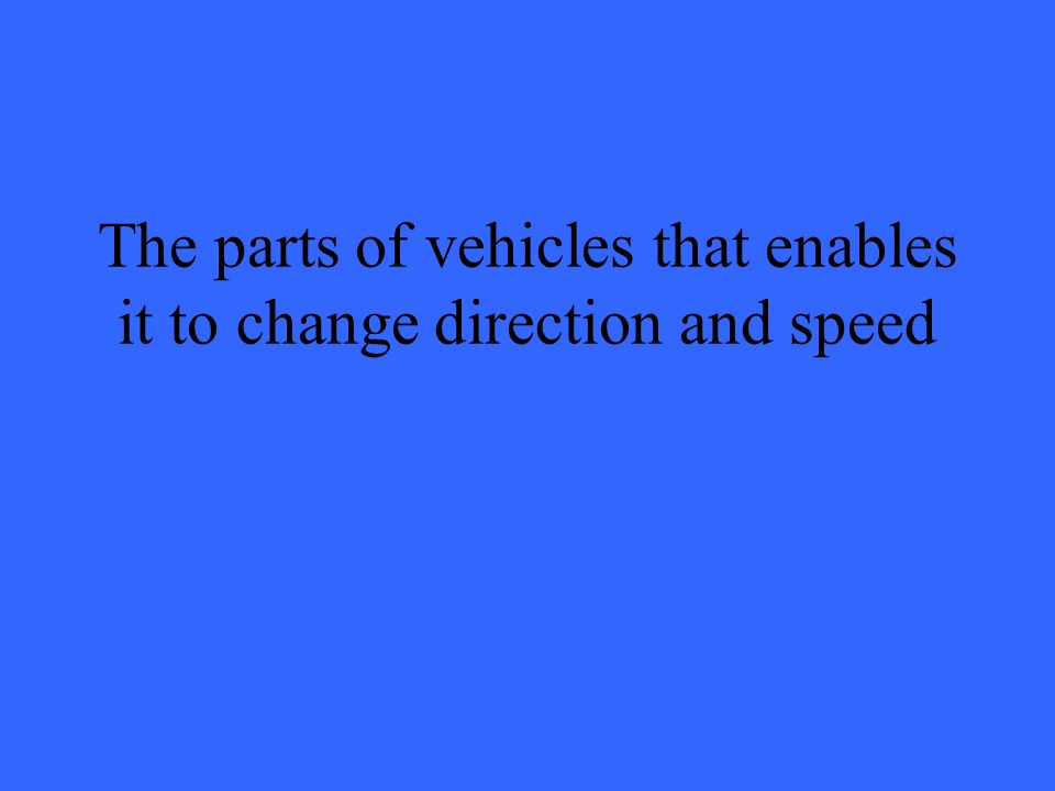 The parts of vehicles that enables it to change direction and speed