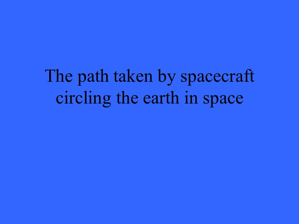 The path taken by spacecraft circling the earth in space