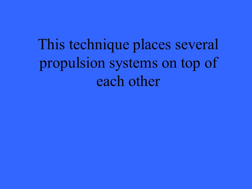 This technique places several propulsion systems on top of each other