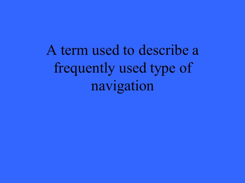 A term used to describe a frequently used type of navigation