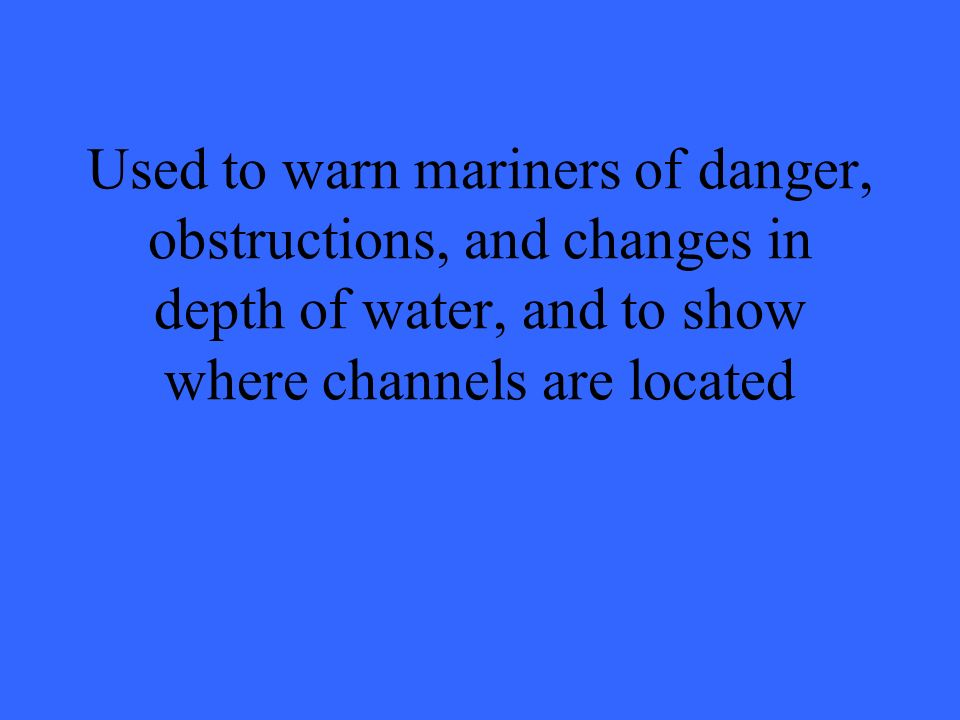 Used to warn mariners of danger, obstructions, and changes in depth of water, and to show where channels are located