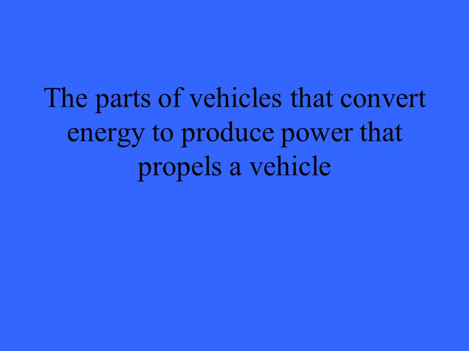 The parts of vehicles that convert energy to produce power that propels a vehicle