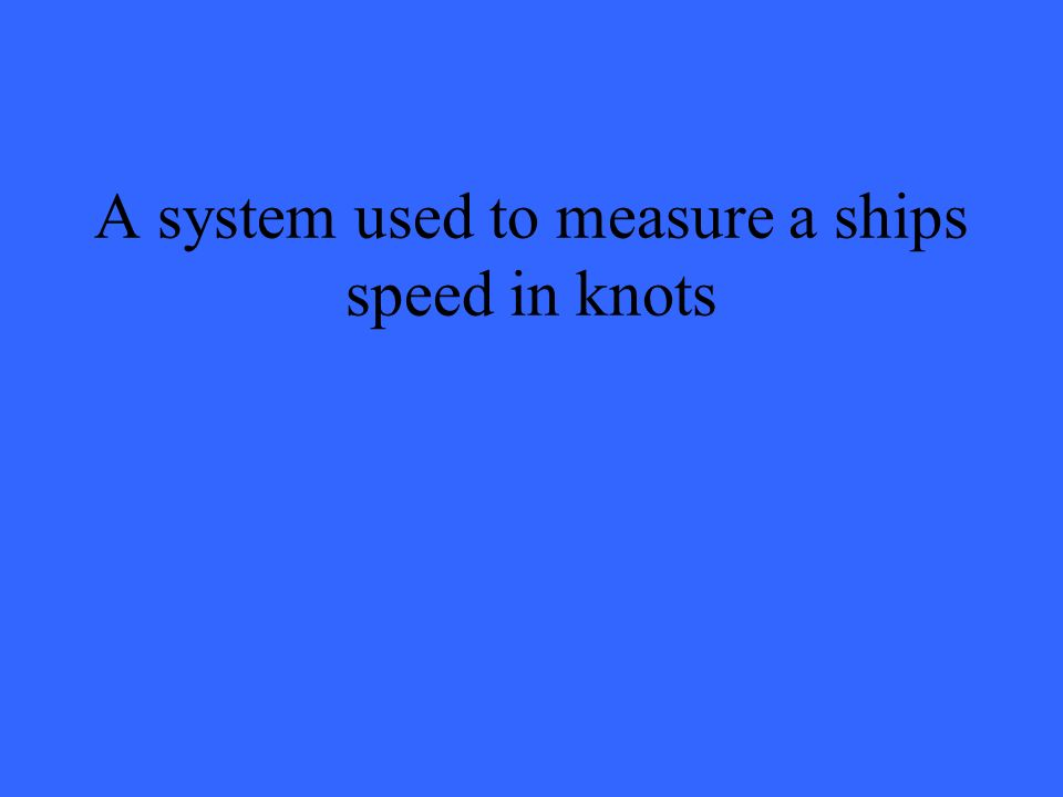 A system used to measure a ships speed in knots