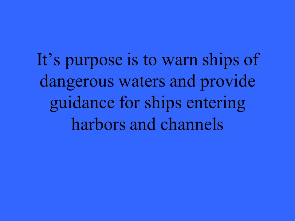 It's purpose is to warn ships of dangerous waters and provide guidance for ships entering harbors and channels