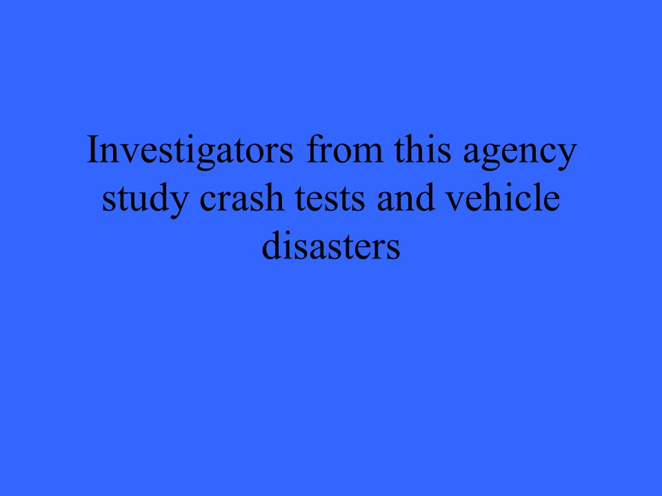 Investigators from this agency study crash tests and vehicle disasters