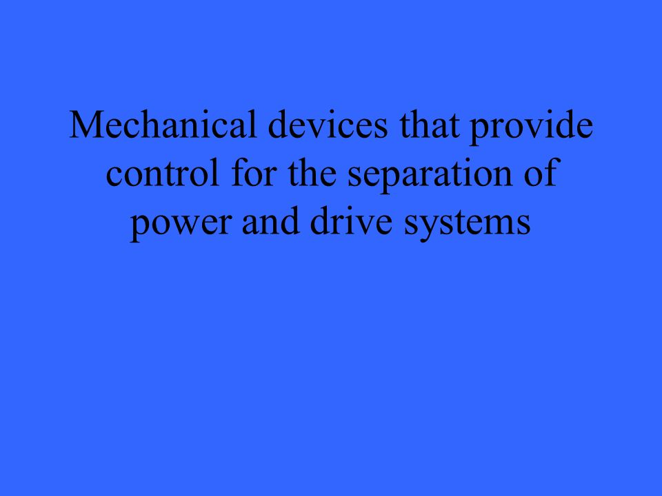 Mechanical devices that provide control for the separation of power and drive systems