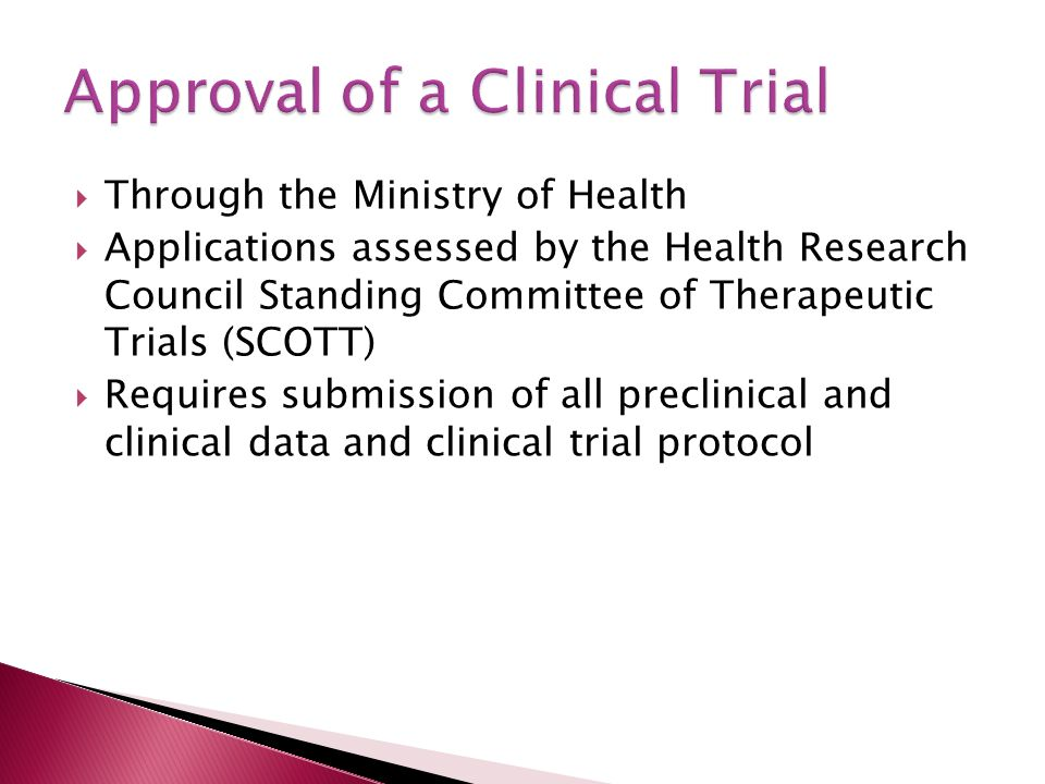  Through the Ministry of Health  Applications assessed by the Health Research Council Standing Committee of Therapeutic Trials (SCOTT)  Requires submission of all preclinical and clinical data and clinical trial protocol