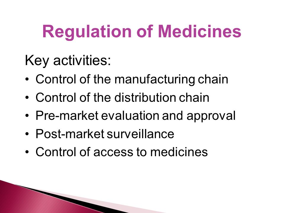 Regulation of Medicines Key activities: Control of the manufacturing chain Control of the distribution chain Pre-market evaluation and approval Post-market surveillance Control of access to medicines