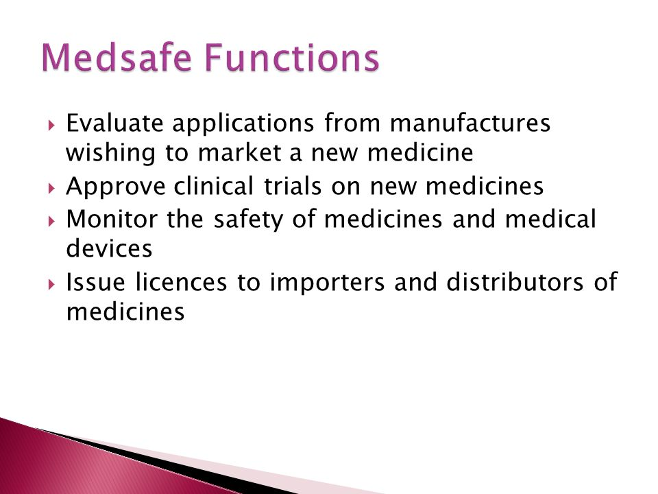  Evaluate applications from manufactures wishing to market a new medicine  Approve clinical trials on new medicines  Monitor the safety of medicines and medical devices  Issue licences to importers and distributors of medicines