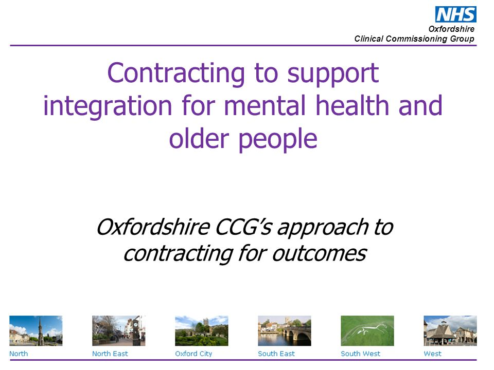 Oxfordshire Clinical Commissioning Group Contracting to support integration for mental health and older people Oxfordshire CCG's approach to contracting for outcomes