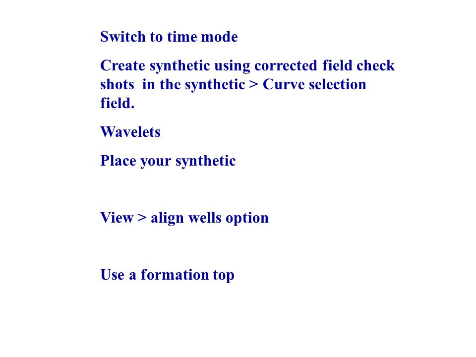 Switch to time mode Create synthetic using corrected field check shots in the synthetic > Curve selection field.