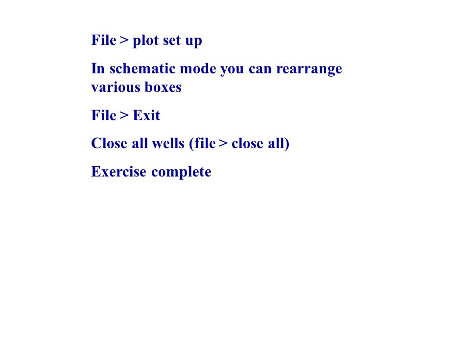 File > plot set up In schematic mode you can rearrange various boxes File > Exit Close all wells (file > close all) Exercise complete