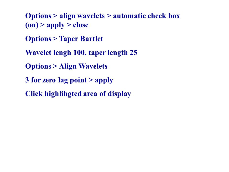 Options > align wavelets > automatic check box (on) > apply > close Options > Taper Bartlet Wavelet lengh 100, taper length 25 Options > Align Wavelets 3 for zero lag point > apply Click highlihgted area of display