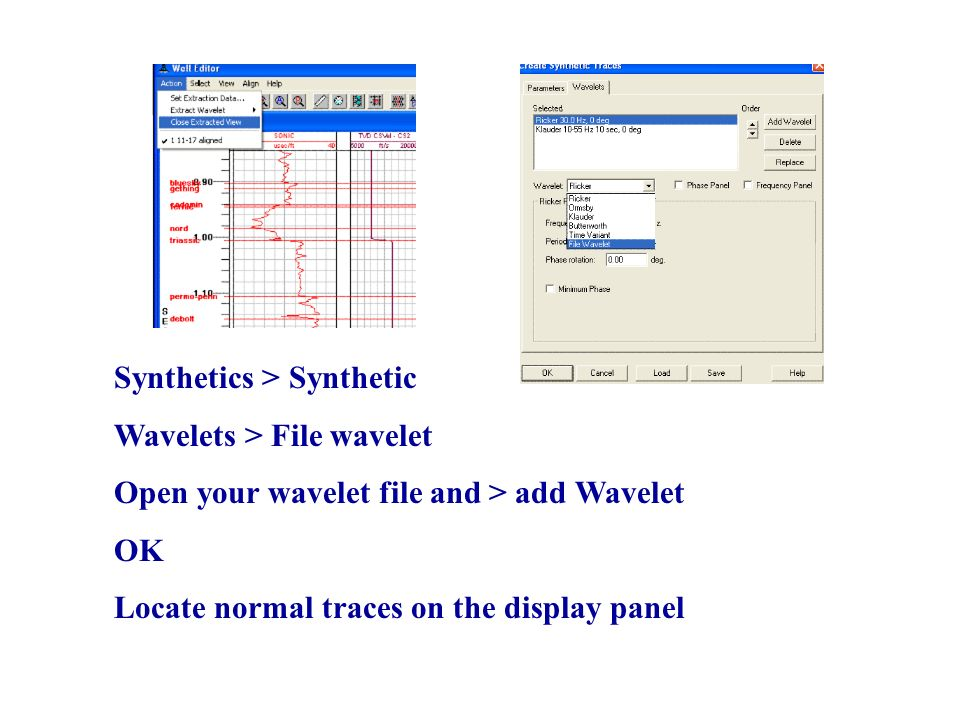 Synthetics > Synthetic Wavelets > File wavelet Open your wavelet file and > add Wavelet OK Locate normal traces on the display panel
