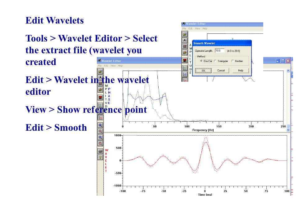 Edit Wavelets Tools > Wavelet Editor > Select the extract file (wavelet you created Edit > Wavelet in the wavelet editor View > Show reference point Edit > Smooth
