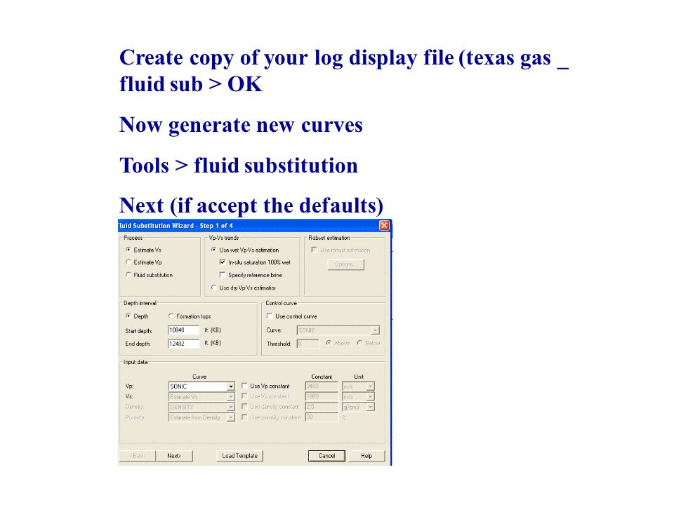 Create copy of your log display file (texas gas _ fluid sub > OK Now generate new curves Tools > fluid substitution Next (if accept the defaults)