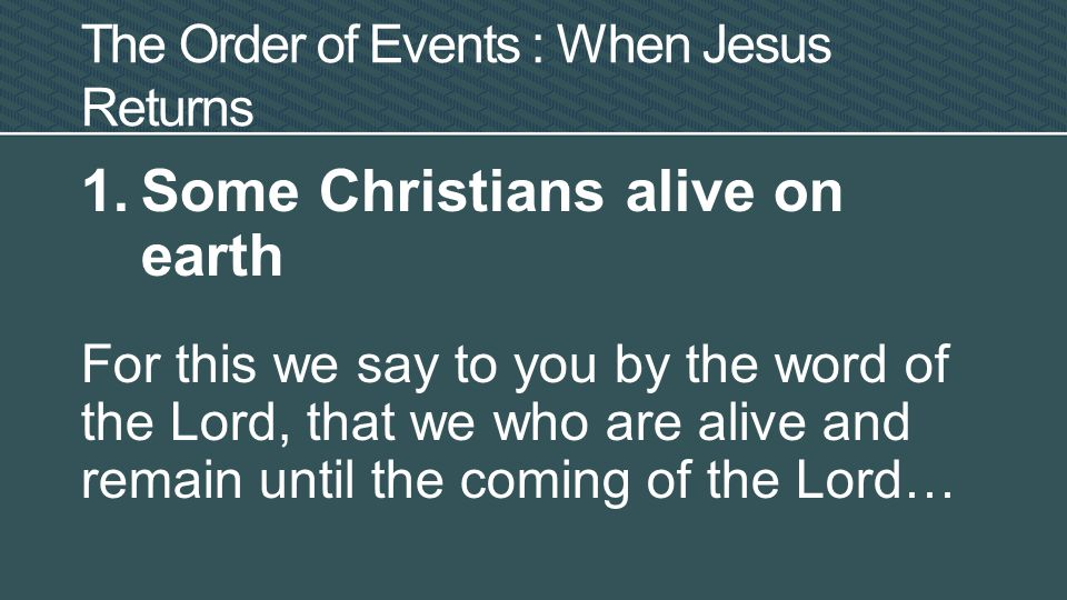 1.Some Christians alive on earth For this we say to you by the word of the Lord, that we who are alive and remain until the coming of the Lord… -I Thessalonians 4:15a The Order of Events : When Jesus Returns