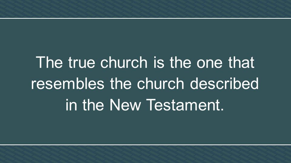 The true church is the one that resembles the church described in the New Testament.